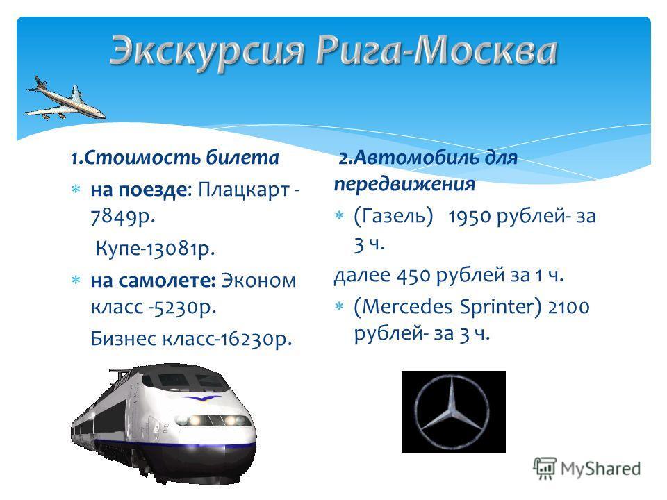 1.Стоимость билета на поезде: Плацкарт - 7849р. Купе-13081р. на самолете: Эконом класс -5230р. Бизнес класс-16230р. 2.Автомобиль для передвижения (Газель) 1950 рублей- за 3 ч. далее 450 рублей за 1 ч. (Mercedes Sprinter) 2100 рублей- за 3 ч.