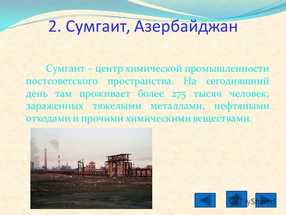 2. Сумгаит, Азербайджан Сумгаит – центр химической промышленности постсоветского пространства. На сегодняшний день там проживает более 275 тысяч человек, зараженных тяжелыми металлами, нефтяными отходами и прочими химическими веществами.