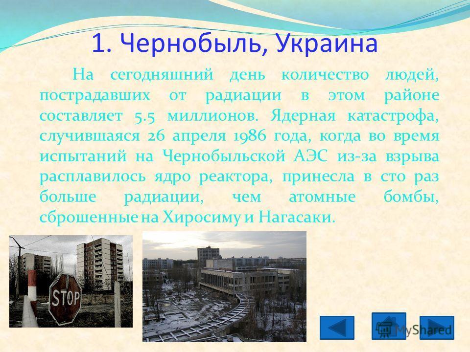1. Чернобыль, Украина На сегодняшний день количество людей, пострадавших от радиации в этом районе составляет 5.5 миллионов. Ядерная катастрофа, случившаяся 26 апреля 1986 года, когда во время испытаний на Чернобыльской АЭС из-за взрыва расплавилось