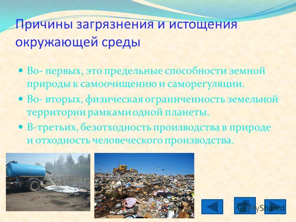 Причины загрязнения и истощения окружающей среды Во- первых, это предельные способности земной природы к самоочищению и саморегуляции. Во- вторых, физическая ограниченность земельной территории рамками одной планеты. В-третьих, безотходность производ