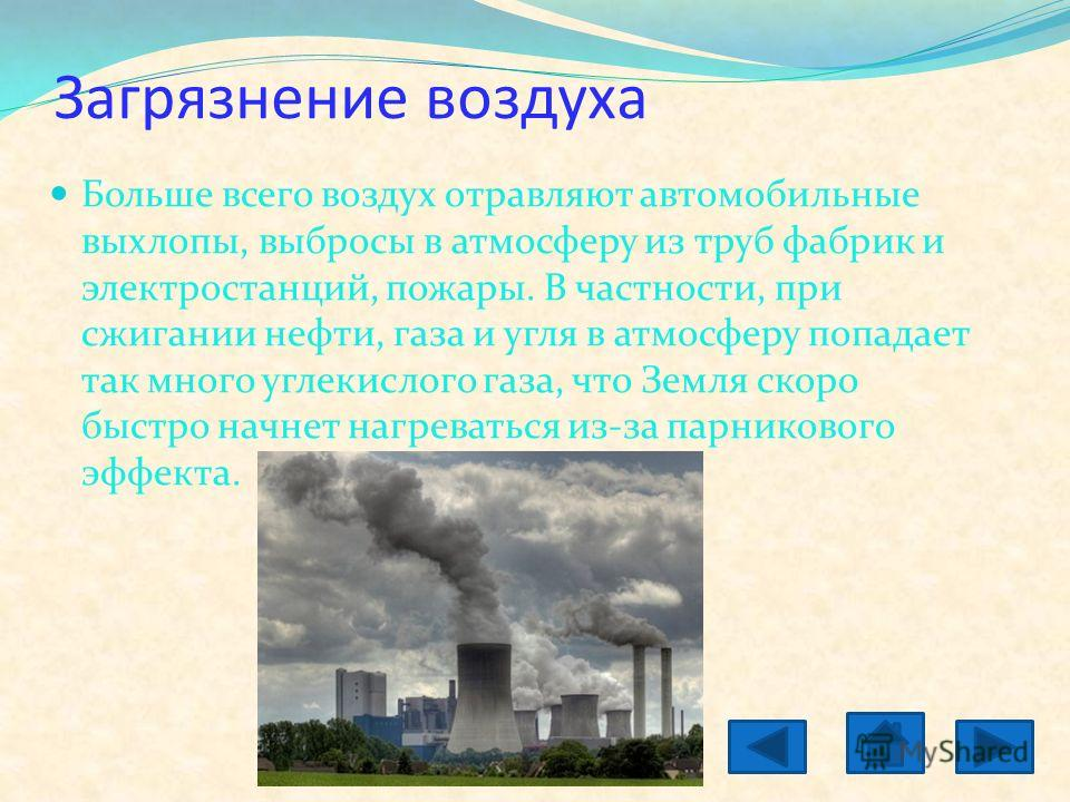 Загрязнение воздуха Больше всего воздух отравляют автомобильные выхлопы, выбросы в атмосферу из труб фабрик и электростанций, пожары. В частности, при сжигании нефти, газа и угля в атмосферу попадает так много углекислого газа, что Земля скоро быстро