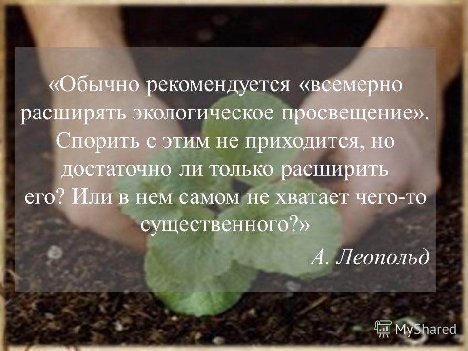 «Обычно рекомендуется «всемерно расширять экологическое просвещение». Спорить с этим не приходится, но достаточно ли только расширить его? Или в нем самом не хватает чего-то существенного?» А. Леопольд