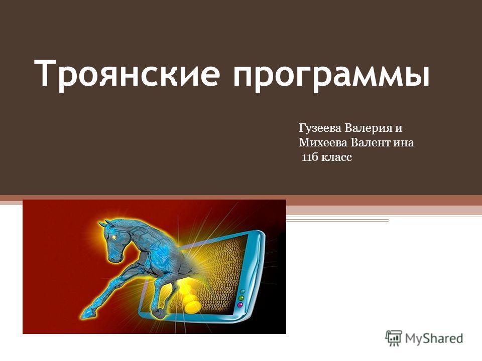 Троянские программы Гузеева Валерия и Михеева Валент ина 11б класс