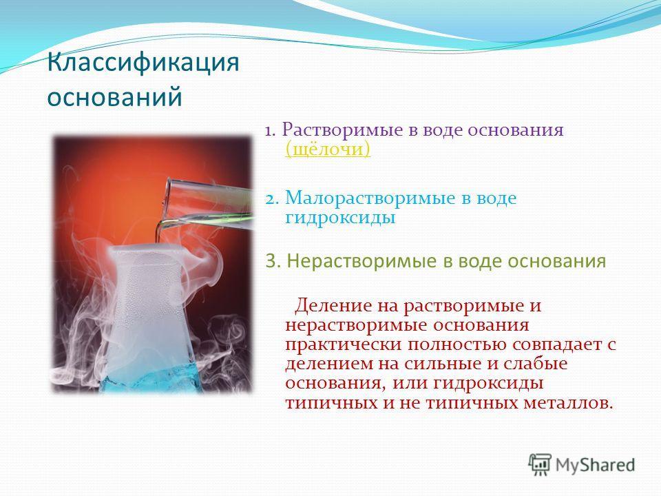 Классификация оснований 1. Растворимые в воде основания (щёлочи) (щёлочи) 2. Малорастворимые в воде гидроксиды 3. Нерастворимые в воде основания Деление на растворимые и нерастворимые основания практически полностью совпадает с делением на сильные и
