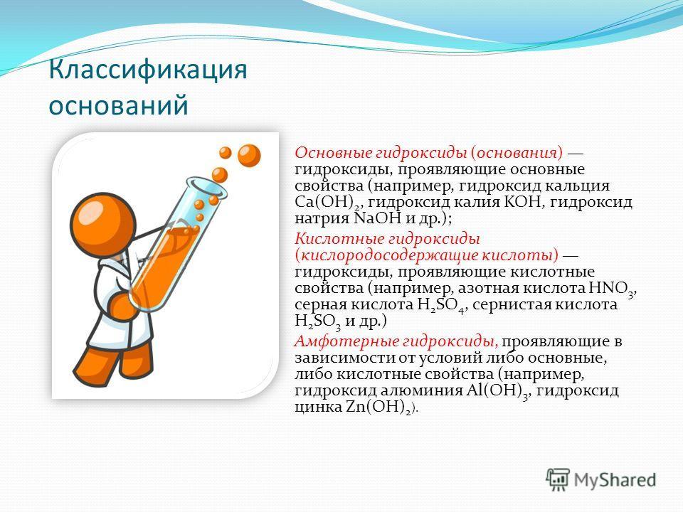 Классификация оснований Основные гидроксиды (основания) гидроксиды, проявляющие основные свойства (например, гидроксид кальция Ca(ОН) 2, гидроксид калия KOH, гидроксид натрия NaOH и др.); Кислотные гидроксиды (кислородосодержащие кислоты) гидроксиды,