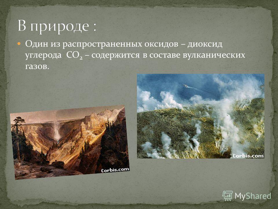 Один из распространенных оксидов – диоксид углерода CO 2 – содержится в составе вулканических газов.