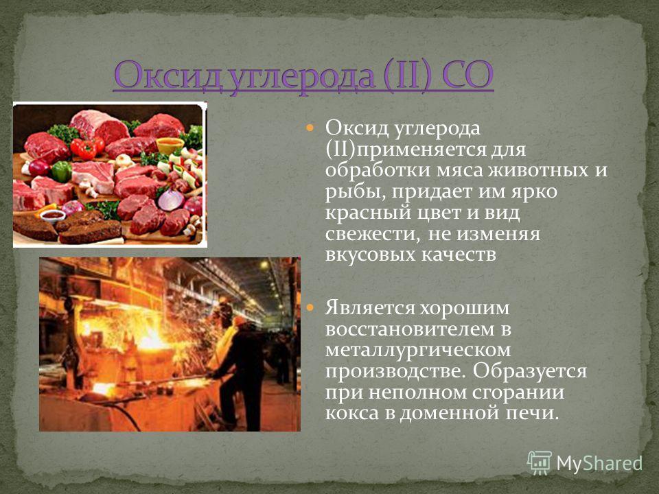 Оксид углерода (II)применяется для обработки мяса животных и рыбы, придает им ярко красный цвет и вид свежести, не изменяя вкусовых качеств Является хорошим восстановителем в металлургическом производстве. Образуется при неполном сгорании кокса в дом