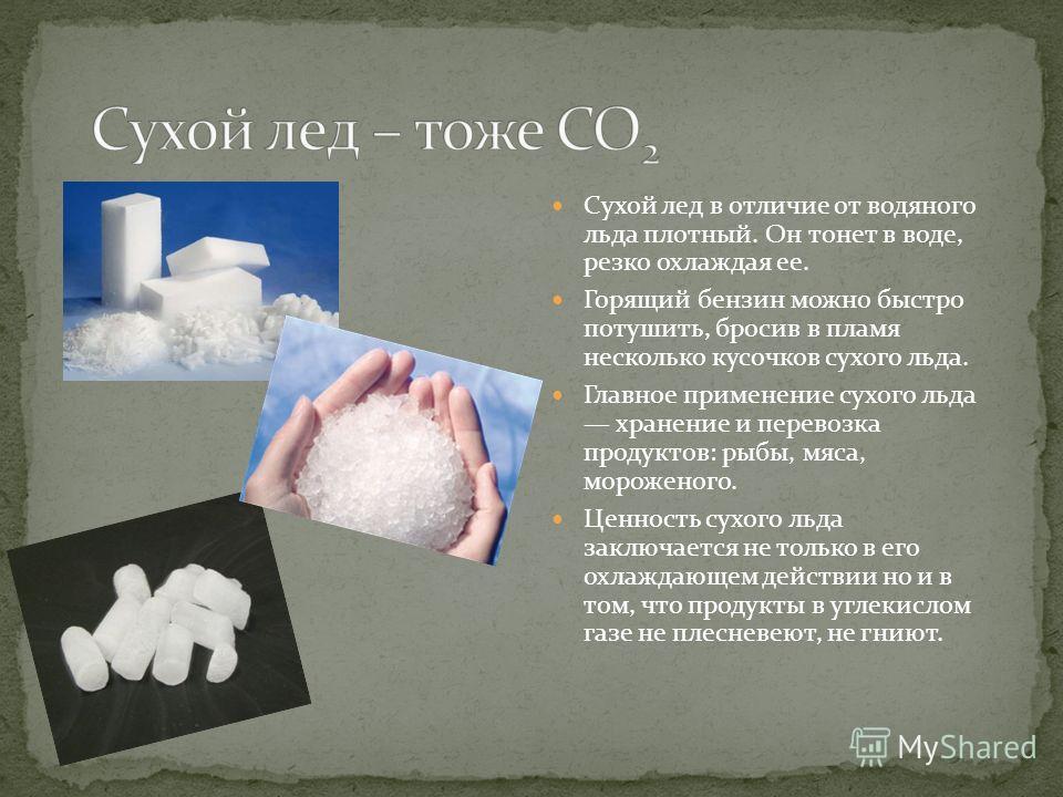 Сухой лед в отличие от водяного льда плотный. Он тонет в воде, резко охлаждая ее. Горящий бензин можно быстро потушить, бросив в пламя несколько кусочков сухого льда. Главное применение сухого льда хранение и перевозка продуктов: рыбы, мяса, морожено