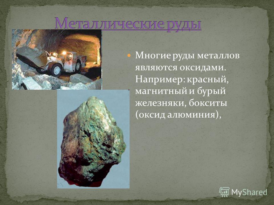 Многие руды металлов являются оксидами. Например: красный, магнитный и бурый железняки, бокситы (оксид алюминия),