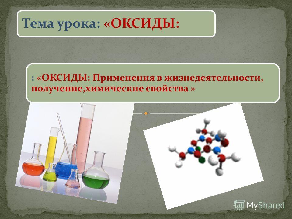 Тема урока: «ОКСИДЫ: : «ОКСИДЫ: Применения в жизнедеятельности, получение,химические свойства »