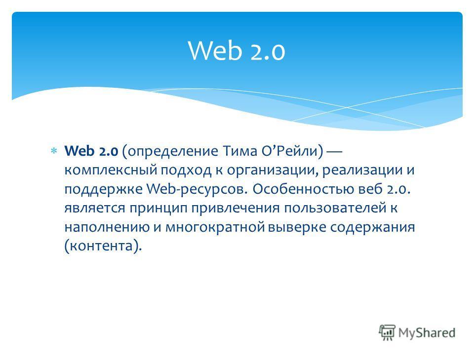 Web 2.0 (определение Тима ОРейли) комплексный подход к организации, реализации и поддержке Web-ресурсов. Особенностью веб 2.0. является принцип привлечения пользователей к наполнению и многократной выверке содержания (контента). Web 2.0