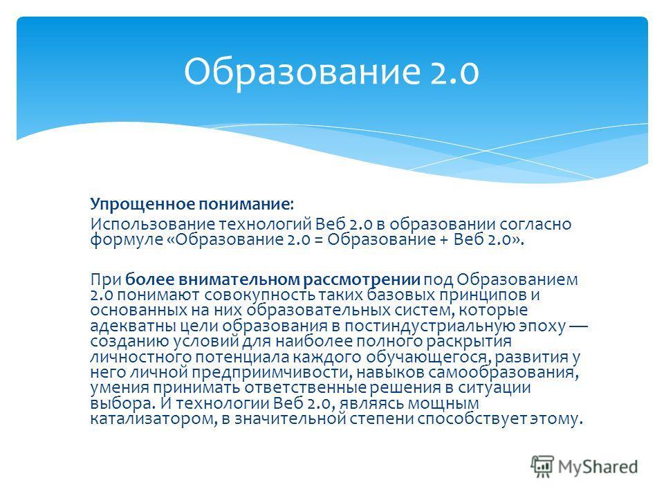 Упрощенное понимание: Использование технологий Веб 2.0 в образовании согласно формуле «Образование 2.0 = Образование + Веб 2.0». При более внимательном рассмотрении под Образованием 2.0 понимают совокупность таких базовых принципов и основанных на ни