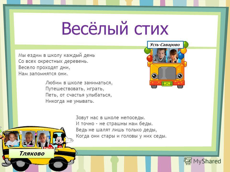 Тляково Усть-Саварово Мы ездим в школу каждый день Со всех окрестных деревень. Весело проходят дни, Нам запомнятся они. Любим в школе заниматься, Путешествовать, играть, Петь, от счастья улыбаться, Никогда не унывать. Зовут нас в школе непоседы. И то