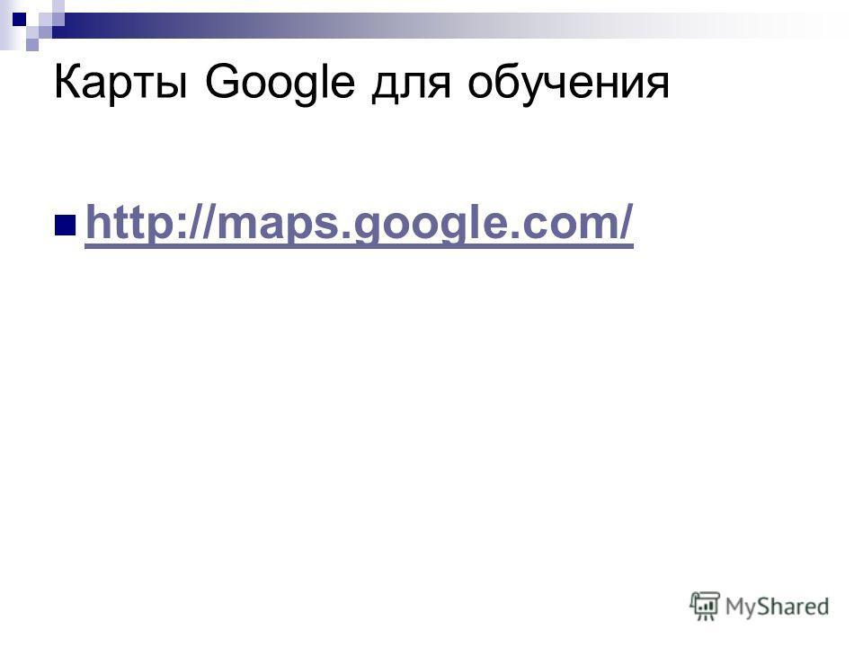 Карты Google для обучения http://maps.google.com/ http://maps.google.com/