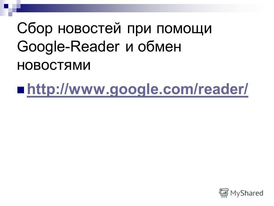 Сбор новостей при помощи Google-Reader и обмен новостями http://www.google.com/reader/ http://www.google.com/reader/