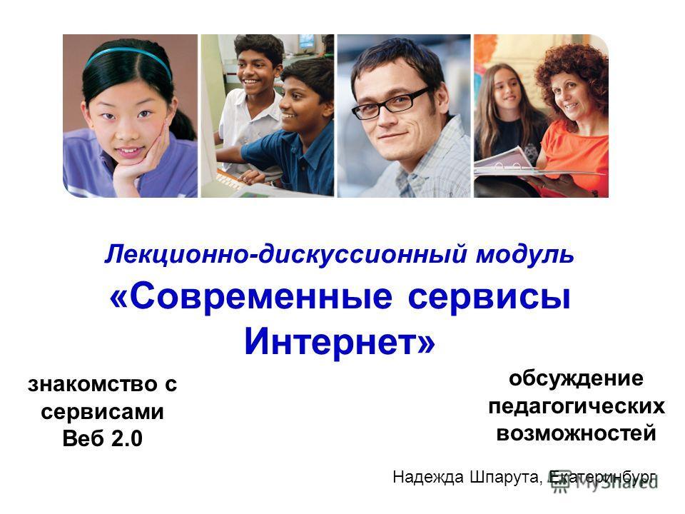Лекционно-дискуссионный модуль «Современные сервисы Интернет» знакомство с сервисами Веб 2.0 обсуждение педагогических возможностей Надежда Шпарута, Екатеринбург