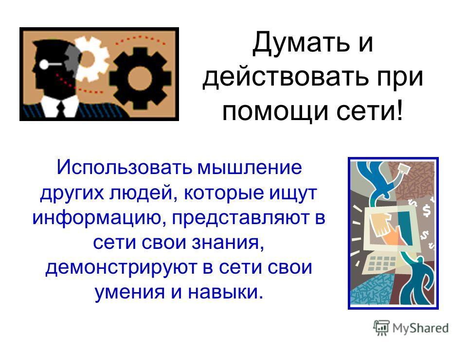 Думать и действовать при помощи сети! Использовать мышление других людей, которые ищут информацию, представляют в сети свои знания, демонстрируют в сети свои умения и навыки.