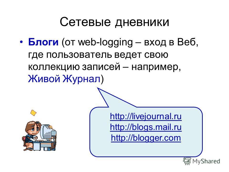 Сетевые дневники Блоги (от web-logging – вход в Веб, где пользователь ведет свою коллекцию записей – например, Живой Журнал) http://livejournal.ru http://blogs.mail.ru http://blogger.com