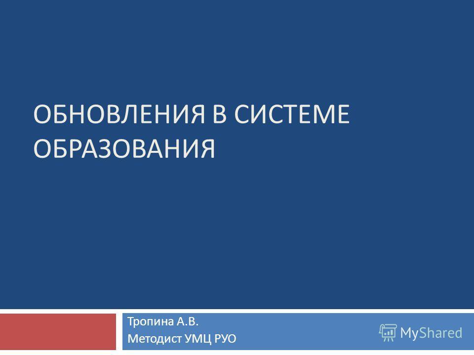 ОБНОВЛЕНИЯ В СИСТЕМЕ ОБРАЗОВАНИЯ Тропина А. В. Методист УМЦ РУО