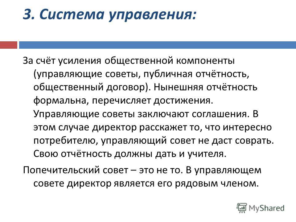 3. Система управления : За счёт усиления общественной компоненты ( управляющие советы, публичная отчётность, общественный договор ). Нынешняя отчётность формальна, перечисляет достижения. Управляющие советы заключают соглашения. В этом случае директо