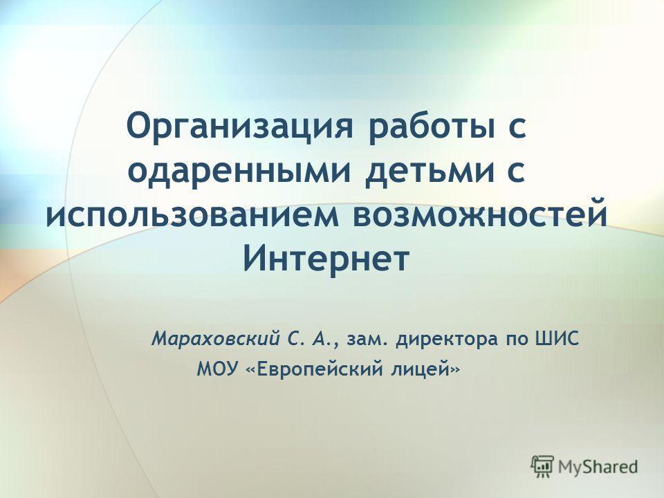 Организация работы с одаренными детьми с использованием возможностей Интернет Мараховский С. А., зам. директора по ШИС МОУ «Европейский лицей»