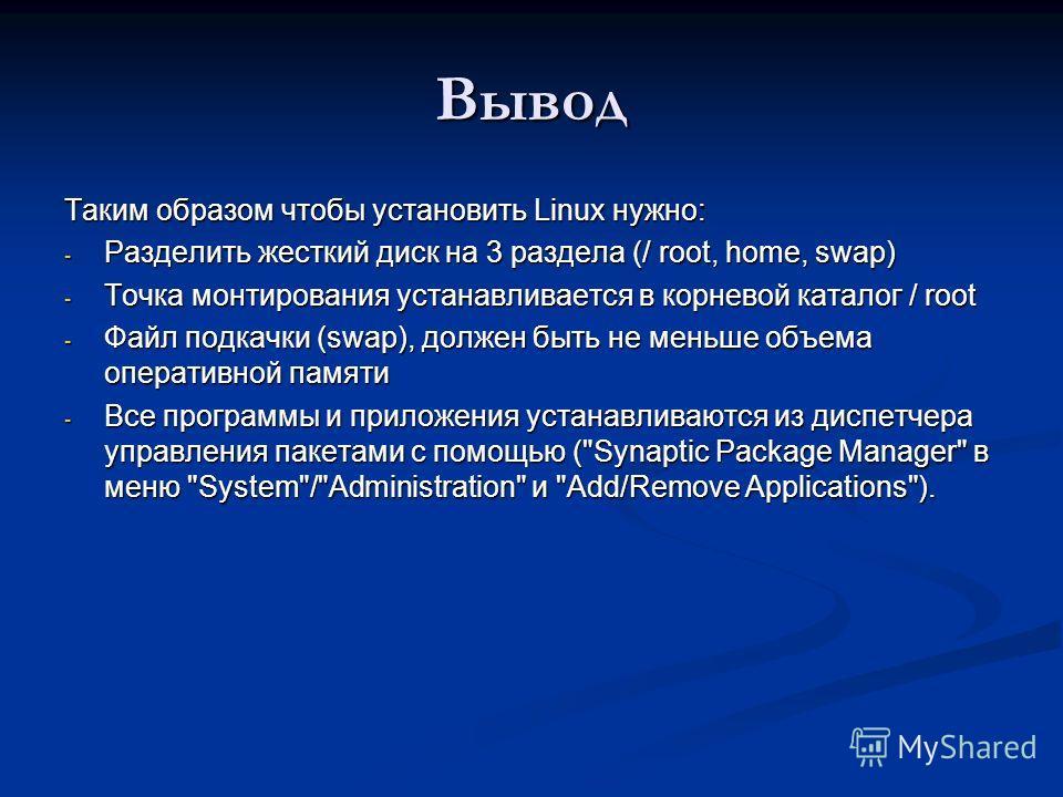 Вывод Таким образом чтобы установить Linux нужно: - Разделить жесткий диск на 3 раздела (/ root, home, swap) - Точка монтирования устанавливается в корневой каталог / root - Файл подкачки (swap), должен быть не меньше объема оперативной памяти - Все