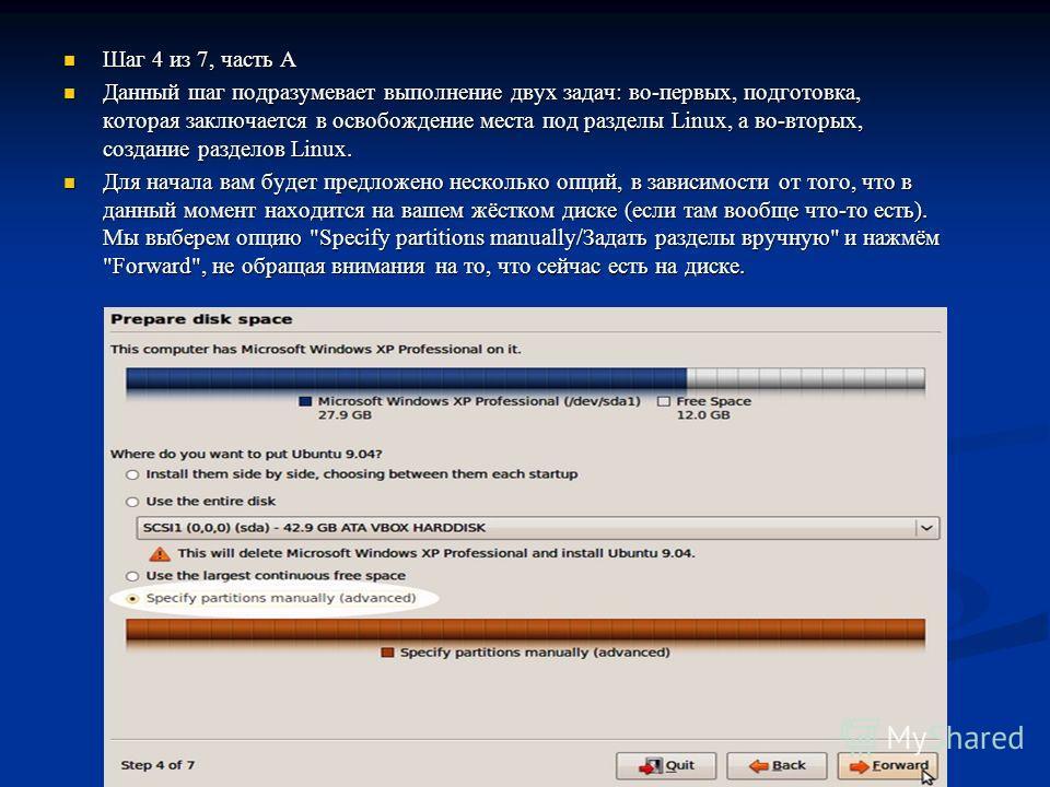 Шаг 4 из 7, часть A Шаг 4 из 7, часть A Данный шаг подразумевает выполнение двух задач: во-первых, подготовка, которая заключается в освобождение места под разделы Linux, а во-вторых, создание разделов Linux. Данный шаг подразумевает выполнение двух