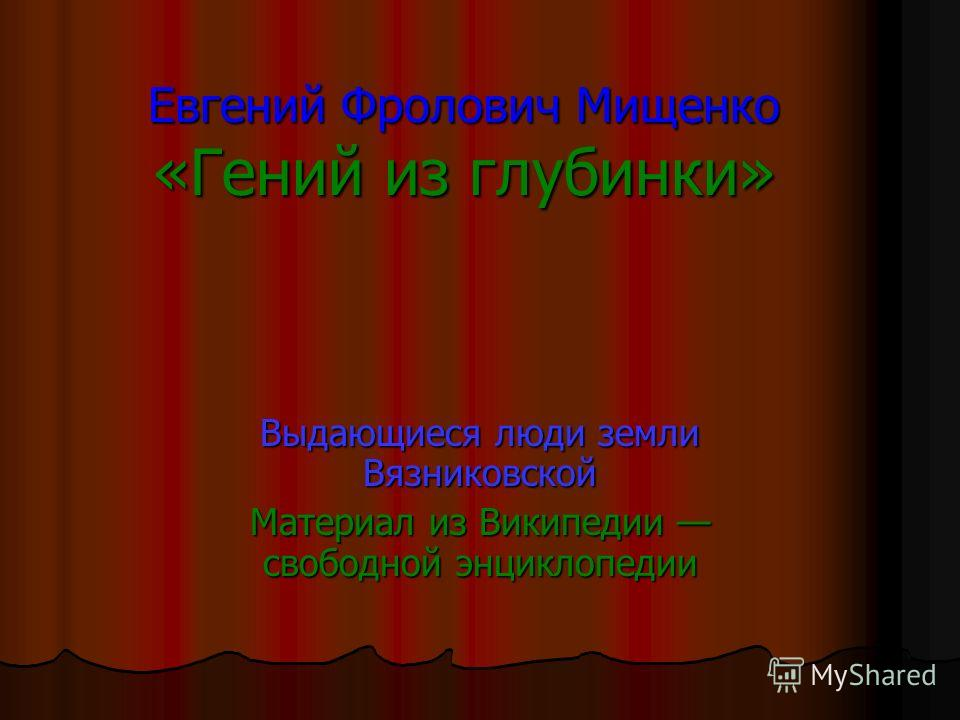 Евгений Фролович Мищенко «Гений из глубинки» Выдающиеся люди земли Вязниковской Материал из Википедии свободной энциклопедии