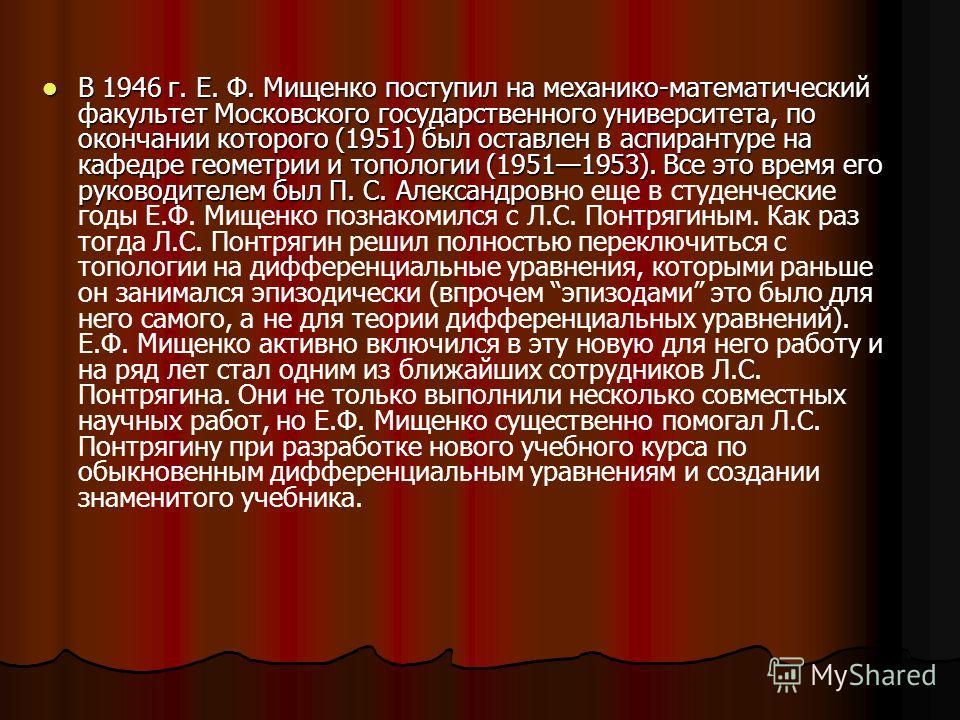 В 1946 г. Е. Ф. Мищенко поступил на механико-математический факультет Московского государственного университета, по окончании которого (1951) был оставлен в аспирантуре на кафедре геометрии и топологии (19511953). Все это время его руководителем был