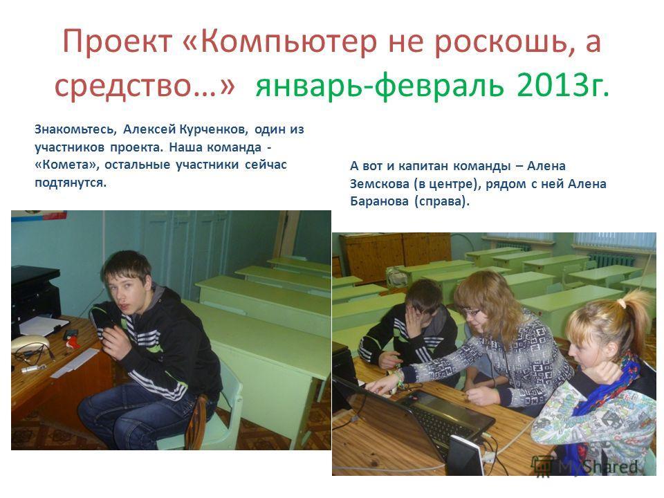 Проект «Компьютер не роскошь, а средство…» январь-февраль 2013г. Знакомьтесь, Алексей Курченков, один из участников проекта. Наша команда - «Комета», остальные участники сейчас подтянутся. А вот и капитан команды – Алена Земскова (в центре), рядом с