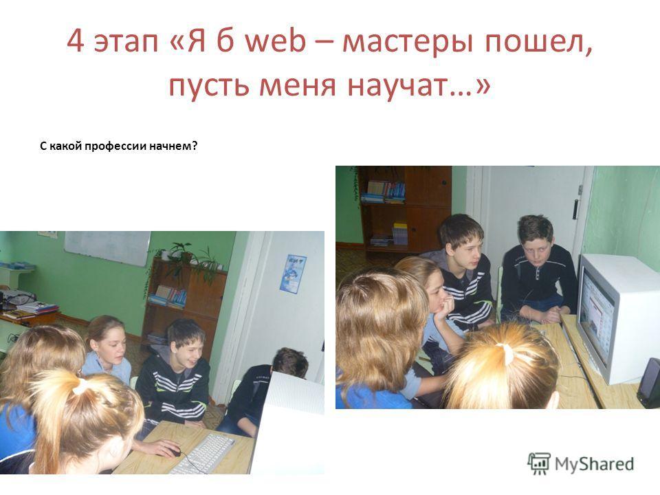 4 этап «Я б web – мастеры пошел, пусть меня научат…» С какой профессии начнем?