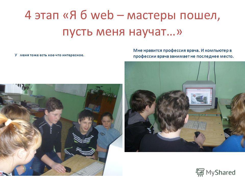 4 этап «Я б web – мастеры пошел, пусть меня научат…» У меня тоже есть кое-что интересное. Мне нравится профессия врача. И компьютер в профессии врача занимает не последнее место.