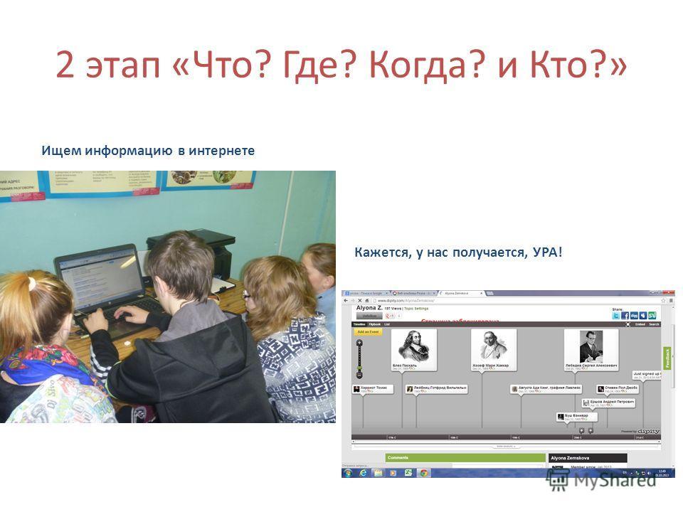 2 этап «Что? Где? Когда? и Кто?» Ищем информацию в интернете Кажется, у нас получается, УРА!
