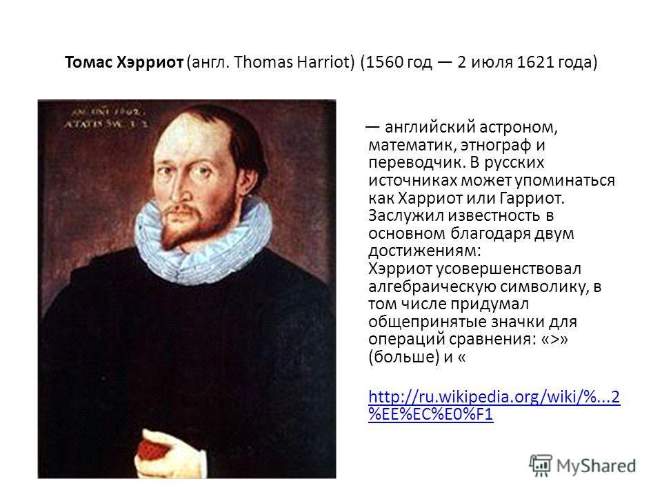 Томас Хэрриот (англ. Thomas Harriot) (1560 год 2 июля 1621 года) английский астроном, математик, этнограф и переводчик. В русских источниках может упоминаться как Харриот или Гарриот. Заслужил известность в основном благодаря двум достижениям: Хэррио