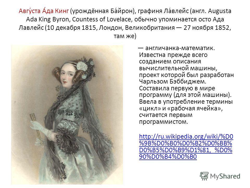 Авгу́ста А́да Кинг (урождённая Ба́йрон), графиня Ла́влейс (англ. Augusta Ada King Byron, Countess of Lovelace, обычно упоминается осто Ада Лавлейс (10 декабря 1815, Лондон, Великобритания 27 ноября 1852, там же) англичанка-математик. Известна прежде