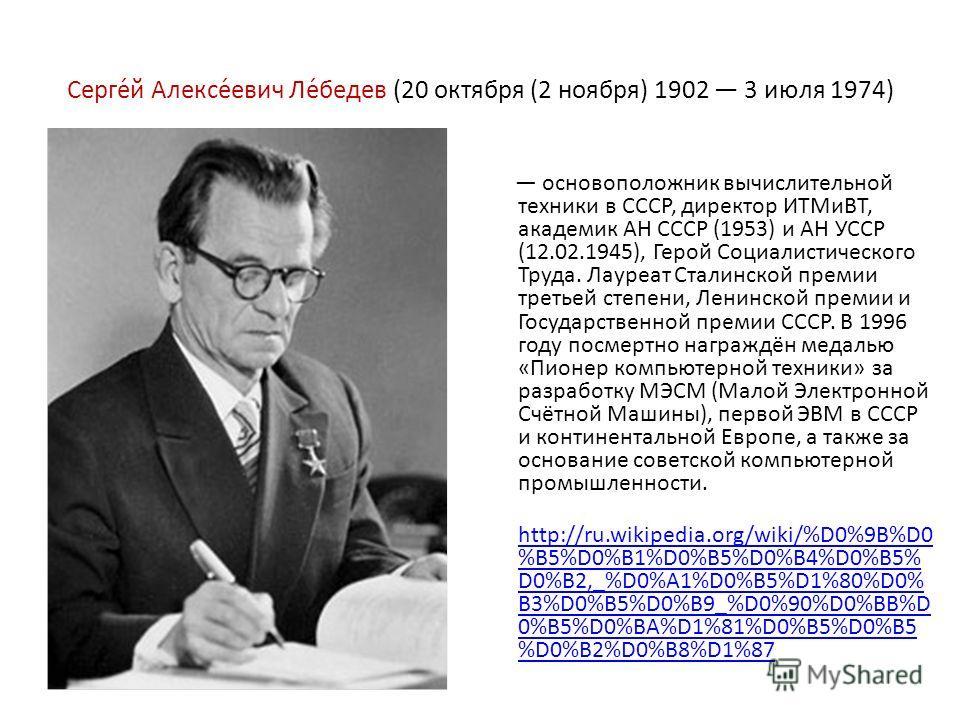 Серге́й Алексе́евич Ле́бедев (20 октября (2 ноября) 1902 3 июля 1974) основоположник вычислительной техники в СССР, директор ИТМиВТ, академик АН СССР (1953) и АН УССР (12.02.1945), Герой Социалистического Труда. Лауреат Сталинской премии третьей степ