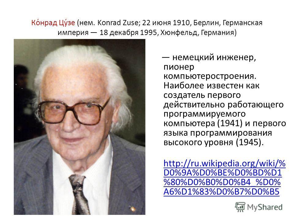 Ко́нрад Цу́зе (нем. Konrad Zuse; 22 июня 1910, Берлин, Германская империя 18 декабря 1995, Хюнфельд, Германия) немецкий инженер, пионер компьютеростроения. Наиболее известен как создатель первого действительно работающего программируемого компьютера
