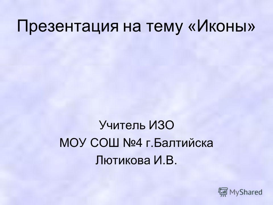 Презентация на тему «Иконы» Учитель ИЗО МОУ СОШ 4 г.Балтийска Лютикова И.В.