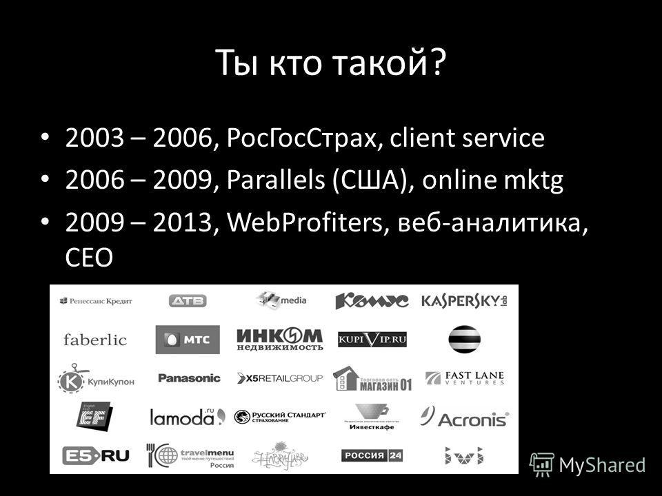 Ты кто такой? 2003 – 2006, РосГосСтрах, client service 2006 – 2009, Parallels (США), online mktg 2009 – 2013, WebProfiters, веб-аналитика, CEO