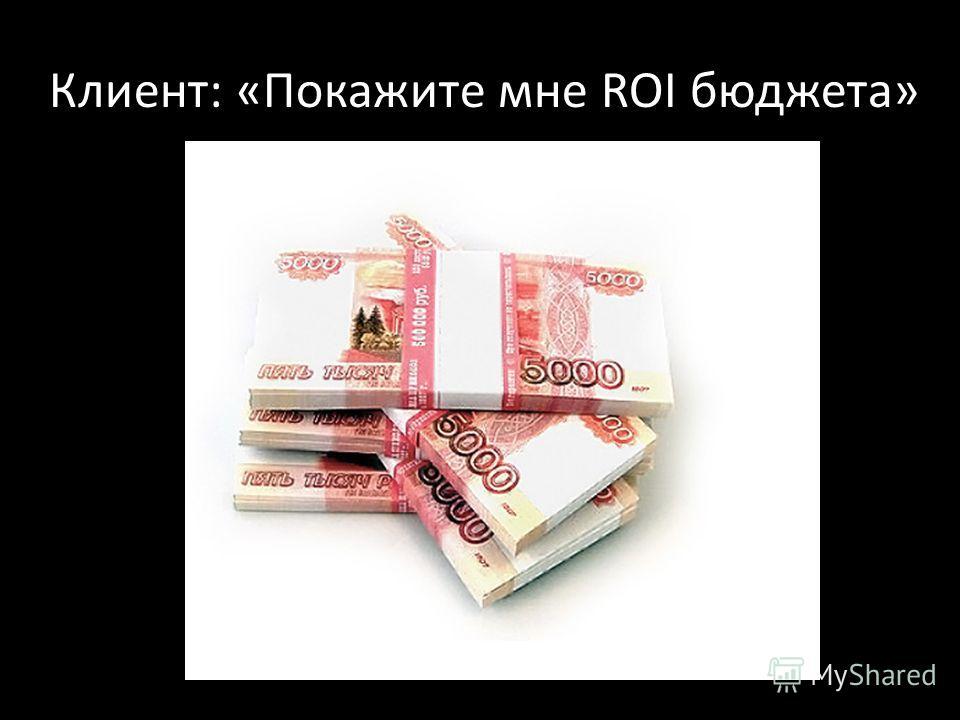 Клиент: «Покажите мне ROI бюджета»