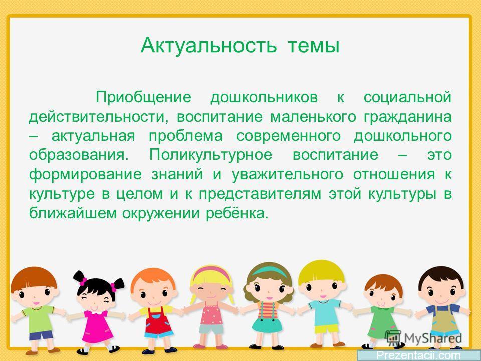 Приобщение дошкольников к социальной действительности, воспитание маленького гражданина – актуальная проблема современного дошкольного образования. Поликультурное воспитание – это формирование знаний и уважительного отношения к культуре в целом и к п
