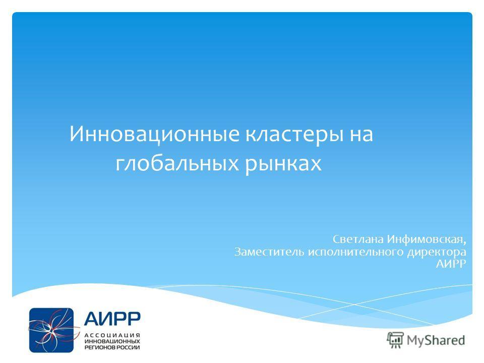 Инновационные кластеры на глобальных рынках Светлана Инфимовская, Заместитель исполнительного директора АИРР