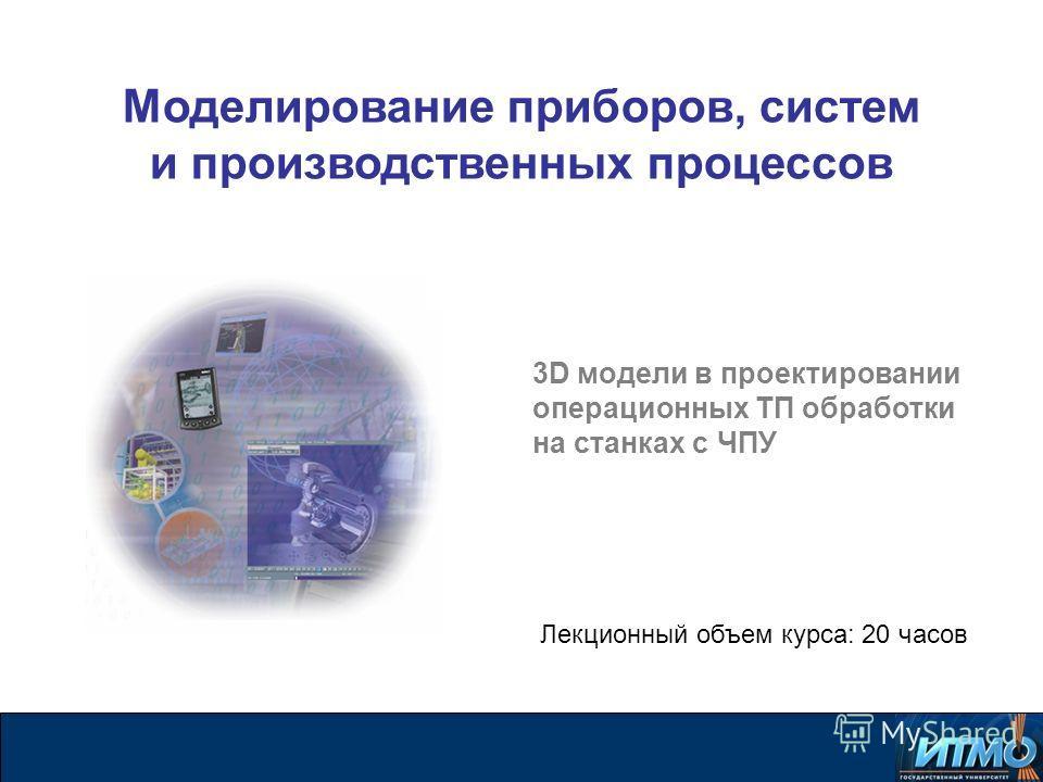 3D модели в проектировании операционных ТП обработки на станках с ЧПУ Лекционный объем курса: 20 часов Моделирование приборов, систем и производственных процессов