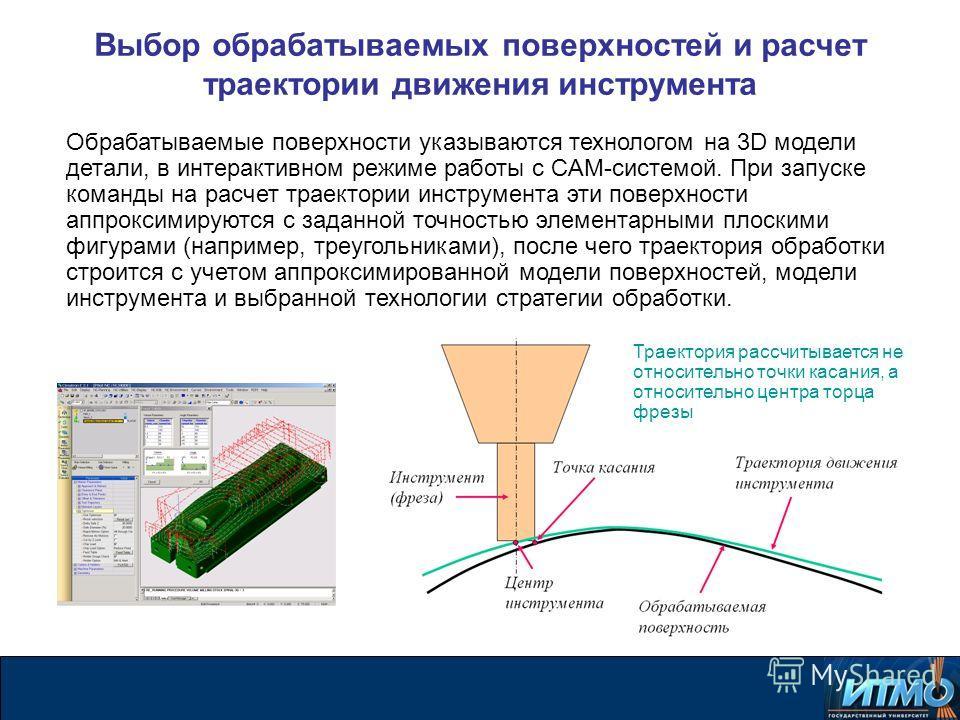 Выбор обрабатываемых поверхностей и расчет траектории движения инструмента Обрабатываемые поверхности указываются технологом на 3D модели детали, в интерактивном режиме работы с CAM-системой. При запуске команды на расчет траектории инструмента эти п