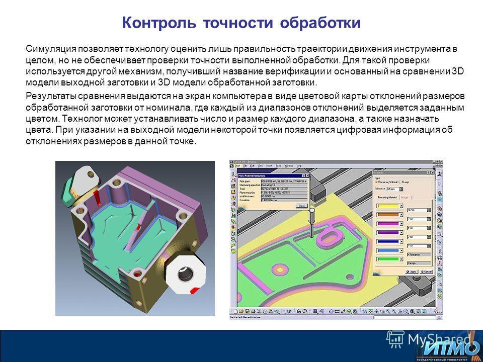 Контроль точности обработки Симуляция позволяет технологу оценить лишь правильность траектории движения инструмента в целом, но не обеспечивает проверки точности выполненной обработки. Для такой проверки используется другой механизм, получивший назва