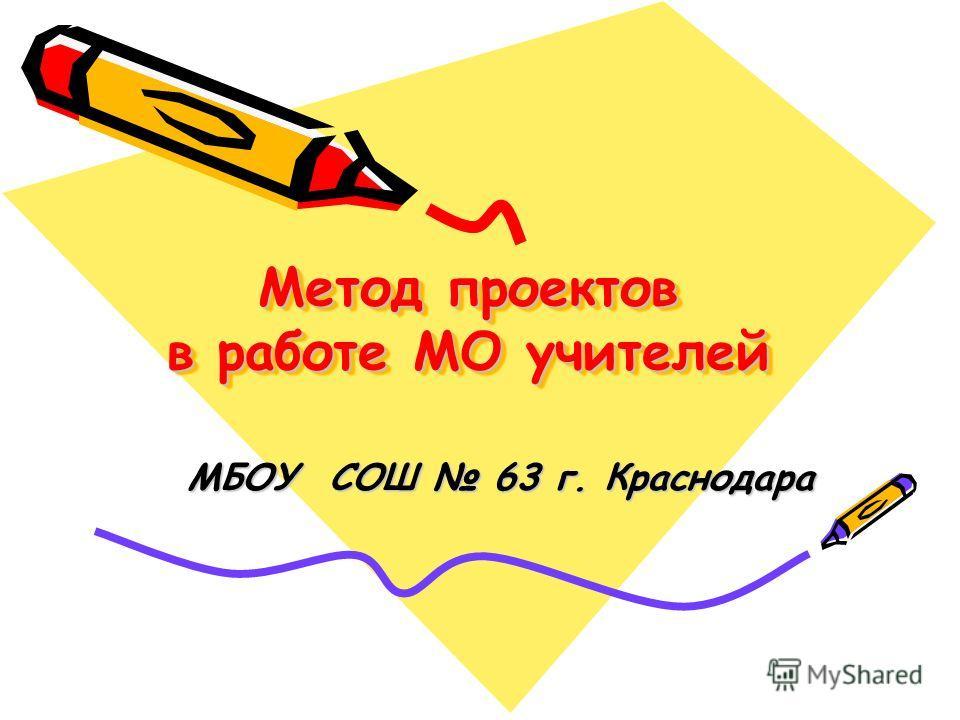 Метод проектов в работе МО учителей МБОУ СОШ 63 г. Краснодара