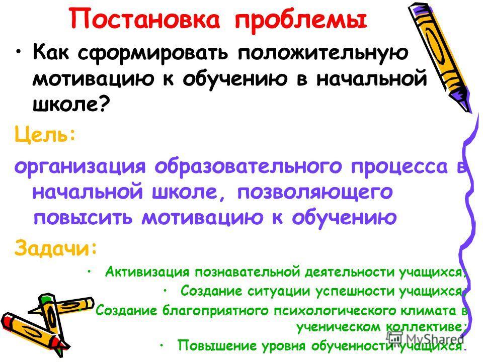 Как сформировать положительную мотивацию к обучению в начальной школе? Цель: организация образовательного процесса в начальной школе, позволяющего повысить мотивацию к обучению Задачи: Активизация познавательной деятельности учащихся; Создание ситуац