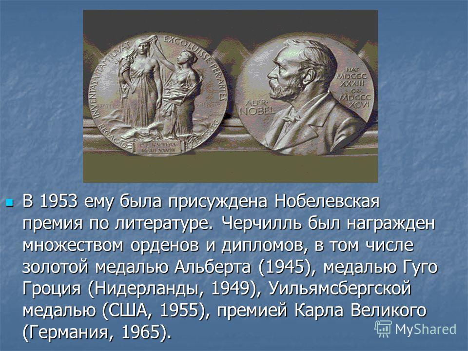 В 1953 ему была присуждена Нобелевская премия по литературе. Черчилль был награжден множеством орденов и дипломов, в том числе золотой медалью Альберта (1945), медалью Гуго Гроция (Нидерланды, 1949), Уильямсбергской медалью (США, 1955), премией Карла