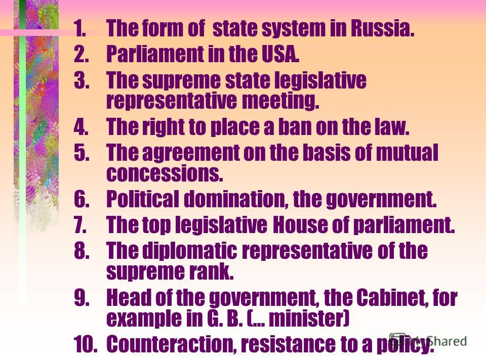 1.The form of state system in Russia. 2.Parliament in the USA. 3.The supreme state legislative representative meeting. 4.The right to place a ban on the law. 5.The agreement on the basis of mutual concessions. 6.Political domination, the government.