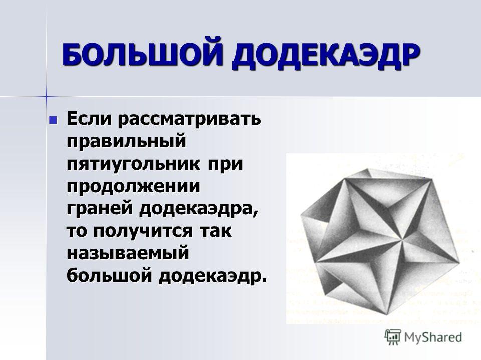 МАЛЫЙ ЗВЕЗДЧАТЫЙ ДОДЕКАЭДР Продолжение ребер додекаэдра приводит к замене каждой грани звездчатым правильным пятиугольником Продолжение ребер додекаэдра приводит к замене каждой грани звездчатым правильным пятиугольником